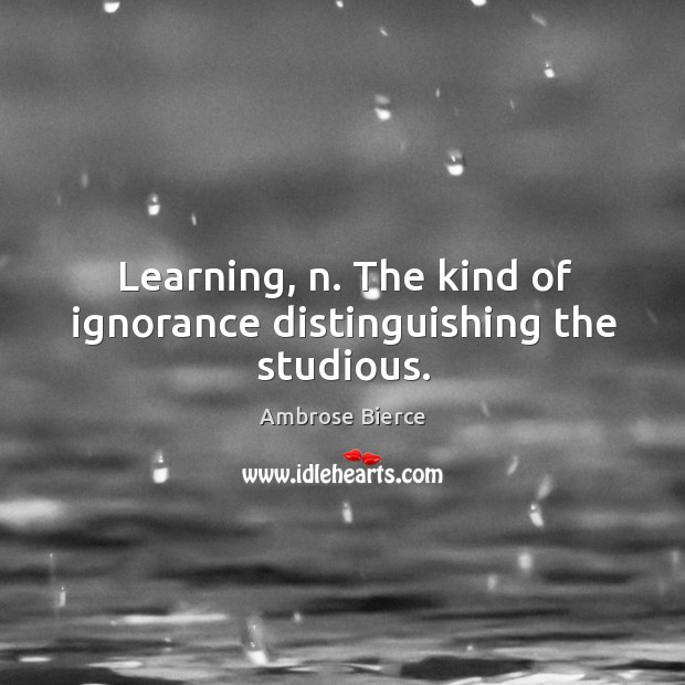 Learning, n. The kind of ignorance distinguishing the studious. Image