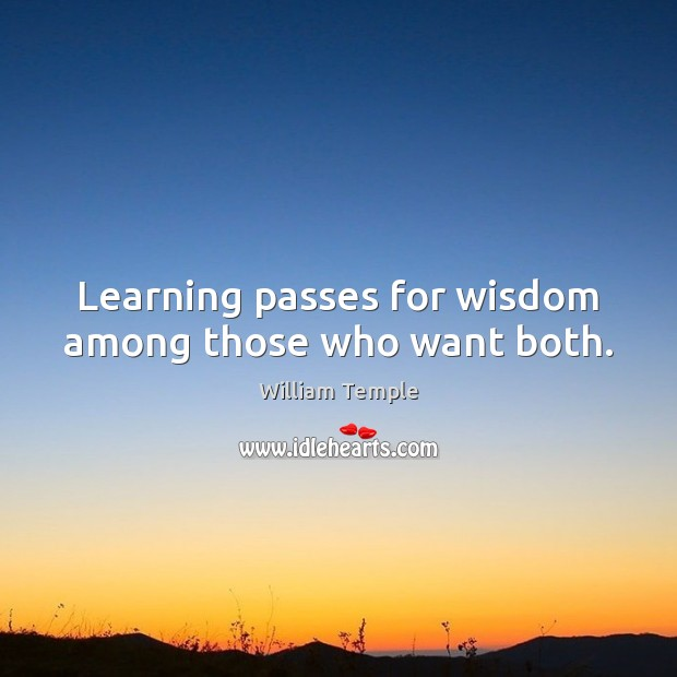 Learning passes for wisdom among those who want both. William Temple Picture Quote