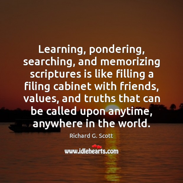 Learning, pondering, searching, and memorizing scriptures is like filling a filing cabinet Richard G. Scott Picture Quote