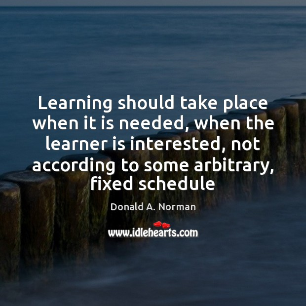 Learning should take place when it is needed, when the learner is Donald A. Norman Picture Quote