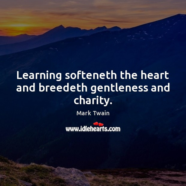 Learning softeneth the heart and breedeth gentleness and charity. Image