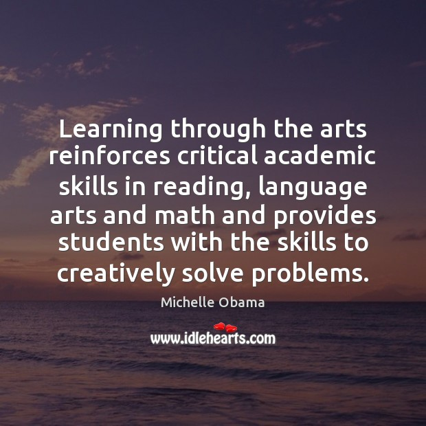 Learning through the arts reinforces critical academic skills in reading, language arts Michelle Obama Picture Quote