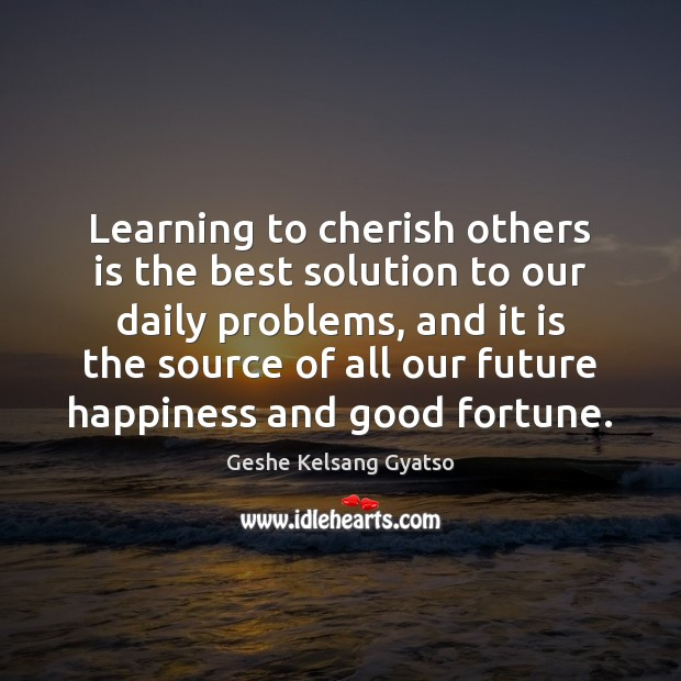 Learning to cherish others is the best solution to our daily problems, Geshe Kelsang Gyatso Picture Quote