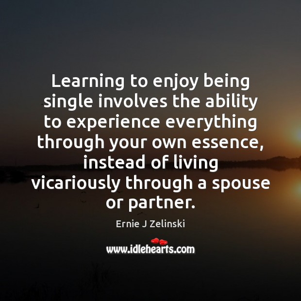 Learning to enjoy being single involves the ability to experience everything through Ernie J Zelinski Picture Quote