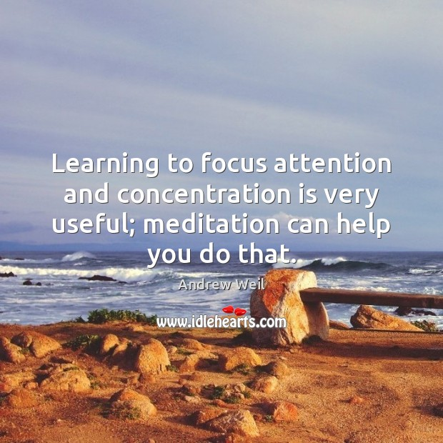 Learning to focus attention and concentration is very useful; meditation can help Andrew Weil Picture Quote