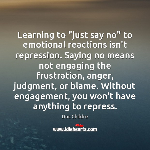 "Learning to ""just say no"" to emotional reactions isn't repression. Saying no Engagement Quotes Image"