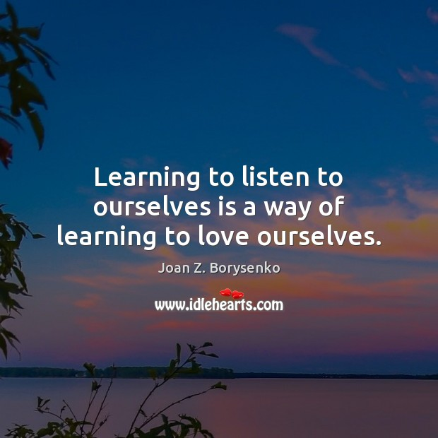 Learning to listen to ourselves is a way of learning to love ourselves. Image