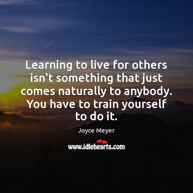 Learning to live for others isn't something that just comes naturally to Joyce Meyer Picture Quote