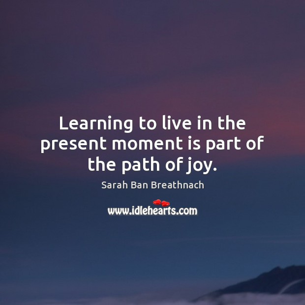 Learning to live in the present moment is part of the path of joy. Sarah Ban Breathnach Picture Quote
