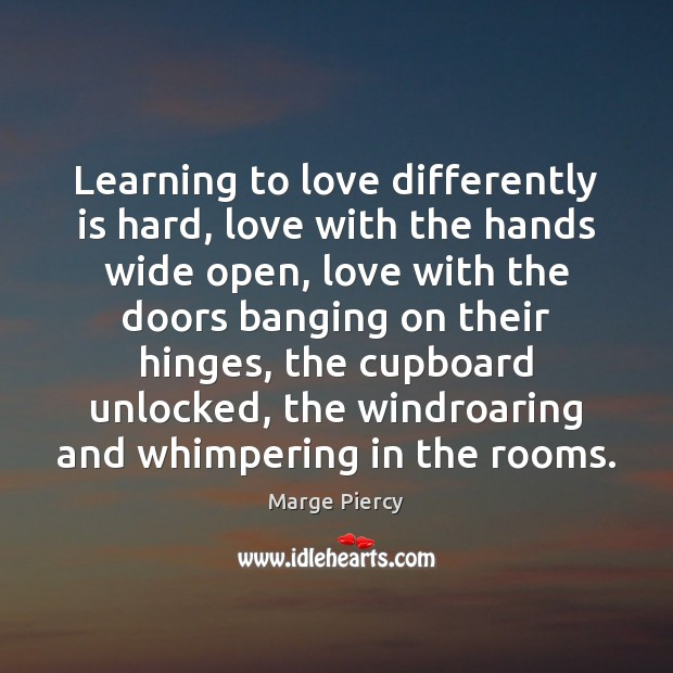 Learning to love differently is hard, love with the hands wide open, Marge Piercy Picture Quote