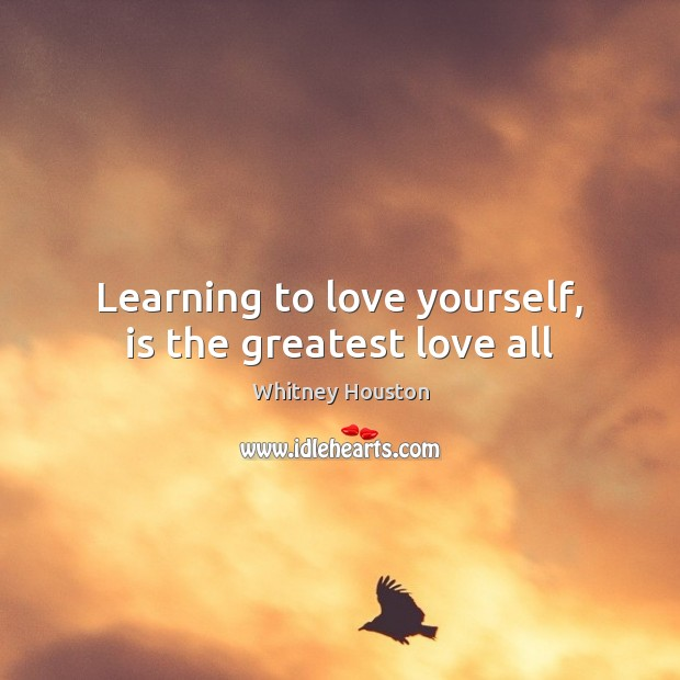 Learning to love yourself, is the greatest love all Whitney Houston Picture Quote