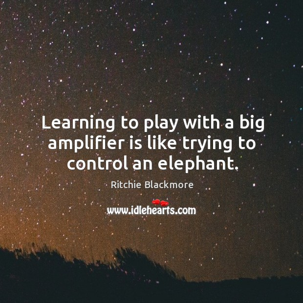 Learning to play with a big amplifier is like trying to control an elephant. Ritchie Blackmore Picture Quote