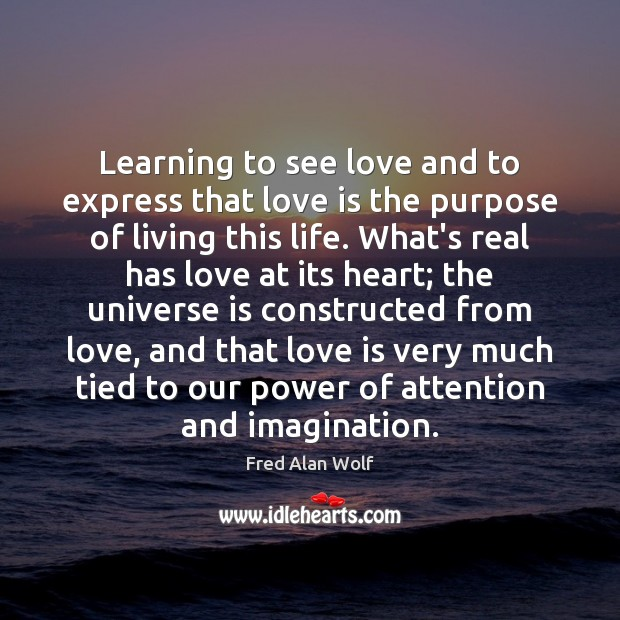 Learning to see love and to express that love is the purpose Fred Alan Wolf Picture Quote