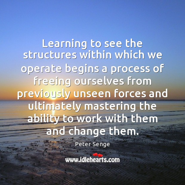 Learning to see the structures within which we operate begins a process Peter Senge Picture Quote