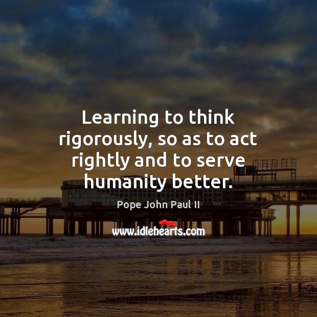 Learning to think rigorously, so as to act rightly and to serve humanity better. Pope John Paul II Picture Quote