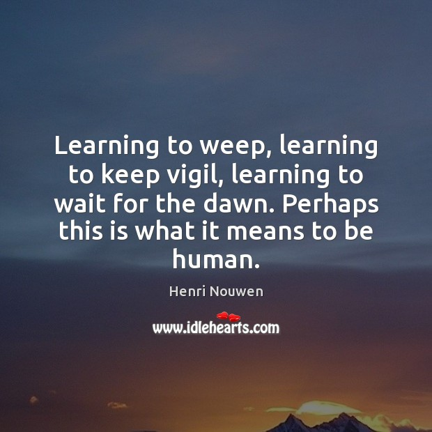 Learning to weep, learning to keep vigil, learning to wait for the Henri Nouwen Picture Quote