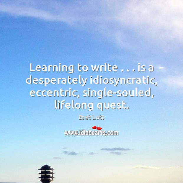 Image, Learning to write . . . is a desperately idiosyncratic, eccentric, single-souled, lifelong quest.