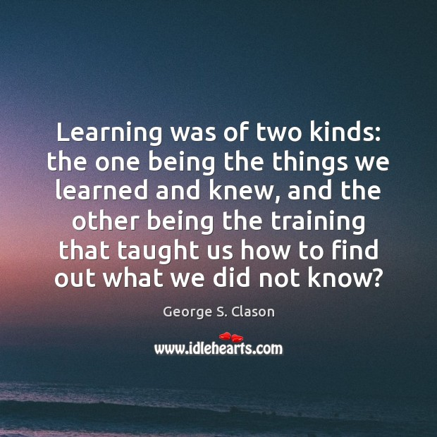 Learning was of two kinds: the one being the things we learned George S. Clason Picture Quote
