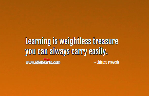 Learning Is Weightless Treasure You Can Always Carry Easily.