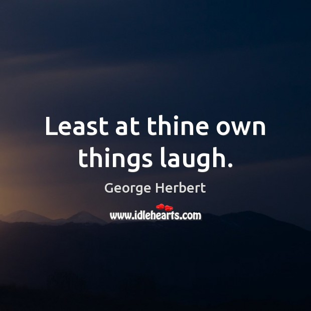 Image, Least at thine own things laugh.