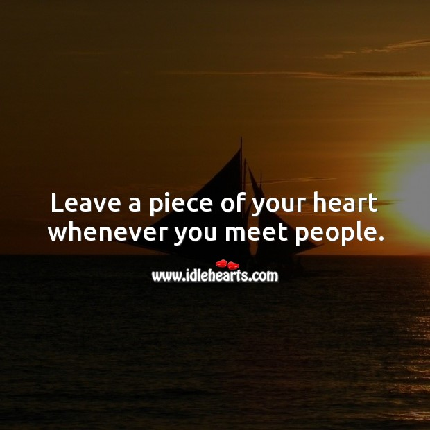Leave a piece of your heart whenever you meet people. Heart Quotes Image