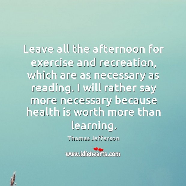 Leave all the afternoon for exercise and recreation, which are as necessary as reading. Image