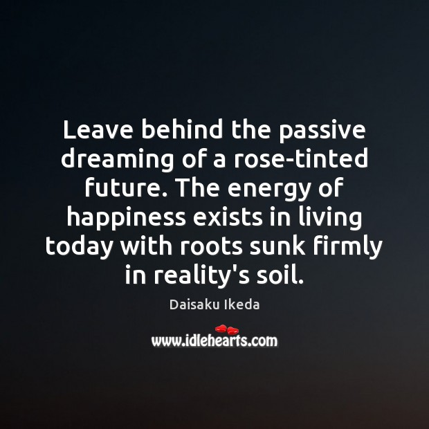 Leave behind the passive dreaming of a rose-tinted future. The energy of Daisaku Ikeda Picture Quote