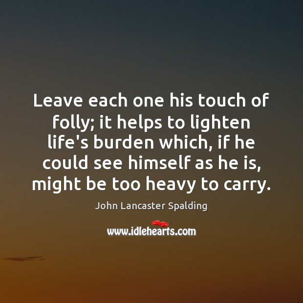 Leave each one his touch of folly; it helps to lighten life's John Lancaster Spalding Picture Quote
