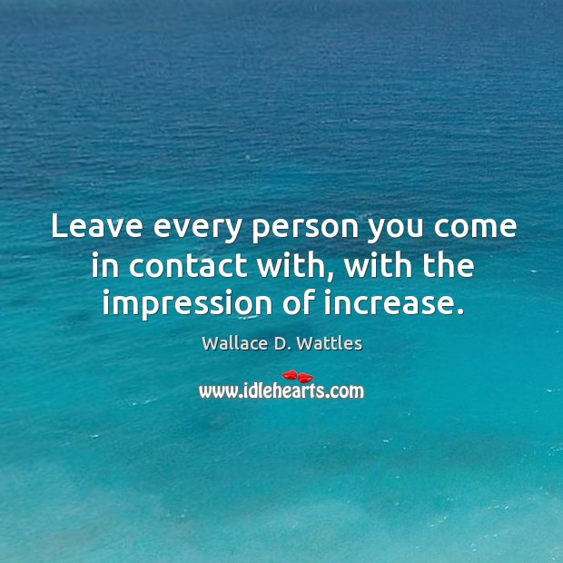 Leave every person you come in contact with, with the impression of increase. Image