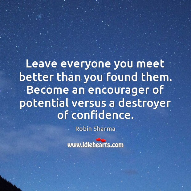 Leave everyone you meet better than you found them. Become an encourager Robin Sharma Picture Quote