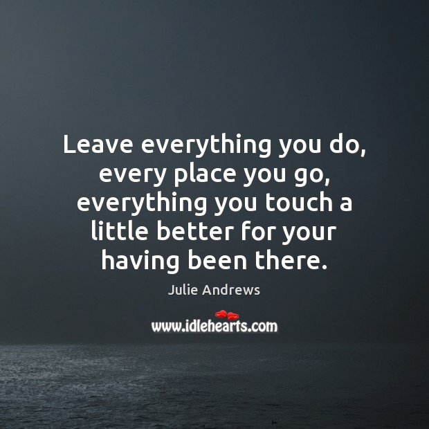 Leave everything you do, every place you go, everything you touch a Julie Andrews Picture Quote