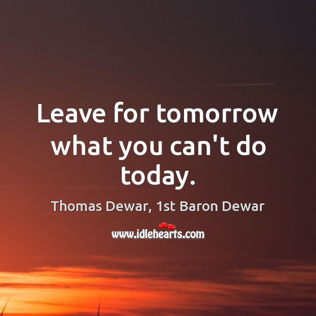 Leave for tomorrow what you can't do today. Thomas Dewar, 1st Baron Dewar Picture Quote