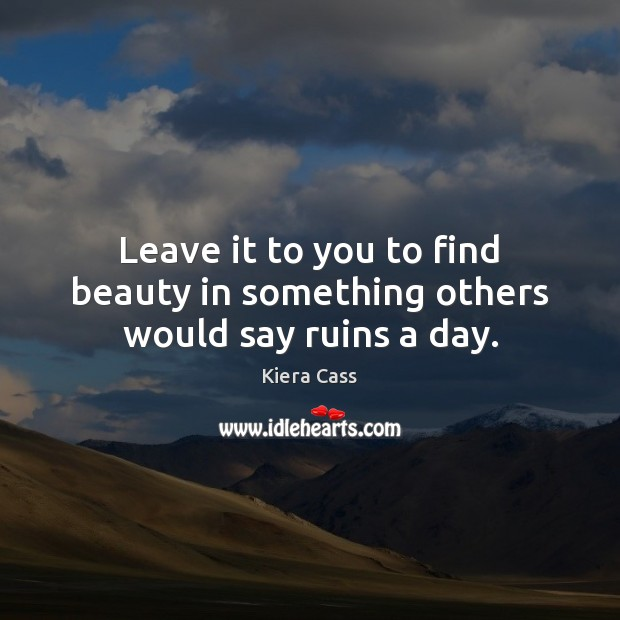 Leave it to you to find beauty in something others would say ruins a day. Kiera Cass Picture Quote