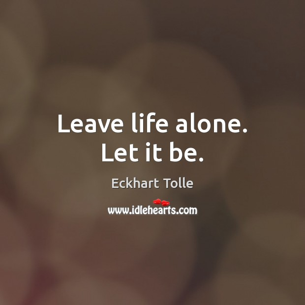 Leave life alone. Let it be. Image
