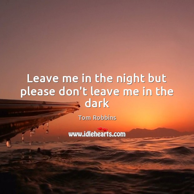 Leave me in the night but please don't leave me in the dark Tom Robbins Picture Quote