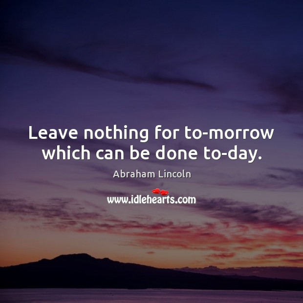 Image, Leave nothing for to-morrow which can be done to-day.