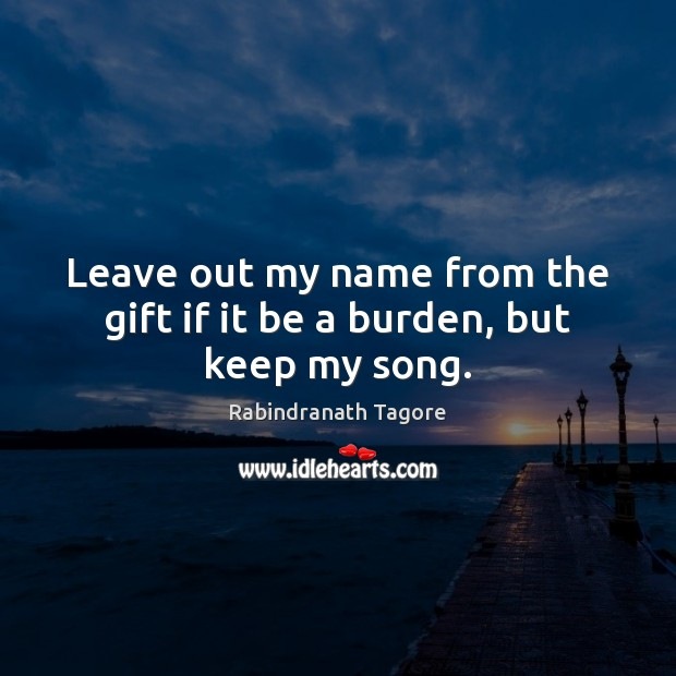 Image, Leave out my name from the gift if it be a burden, but keep my song.
