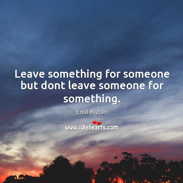 Image, Leave something for someone but dont leave someone for something.