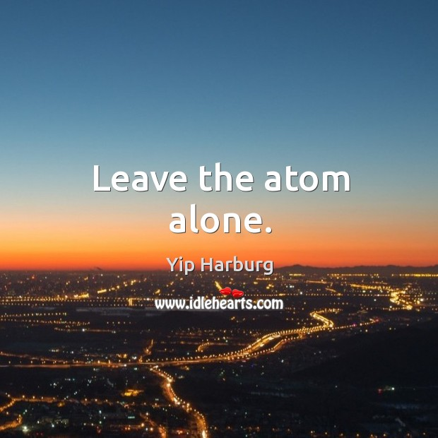 Leave the atom alone. Yip Harburg Picture Quote