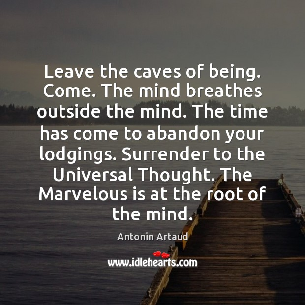 Image, Leave the caves of being. Come. The mind breathes outside the mind.