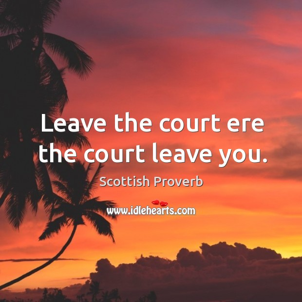 Image, Leave the court ere the court leave you.