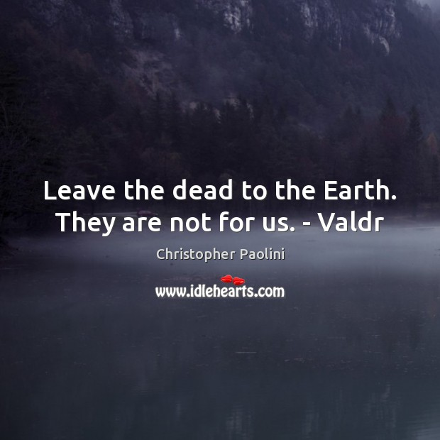 Leave the dead to the Earth. They are not for us. – Valdr Christopher Paolini Picture Quote
