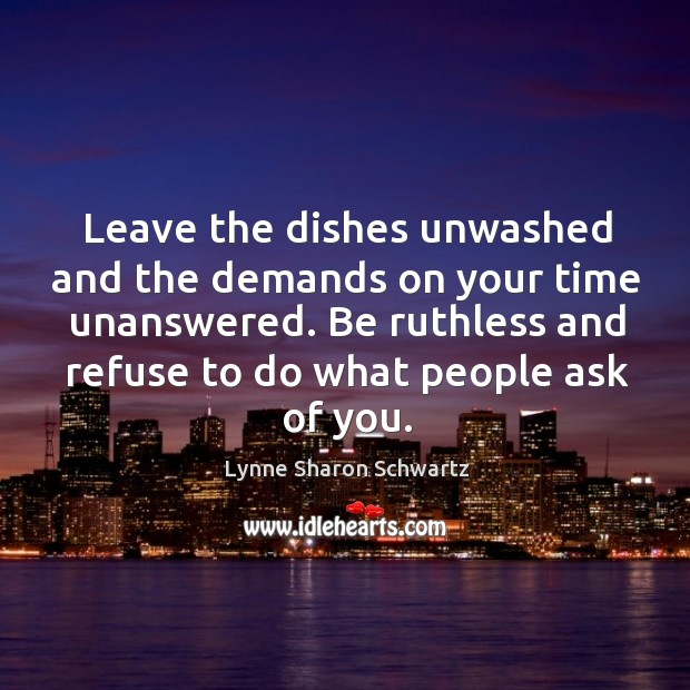 Leave the dishes unwashed and the demands on your time unanswered. Be Lynne Sharon Schwartz Picture Quote