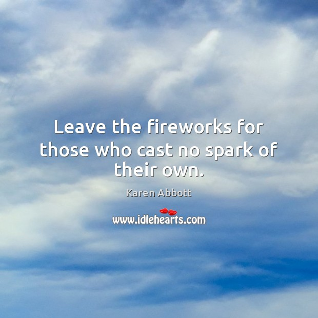 Leave the fireworks for those who cast no spark of their own. Image