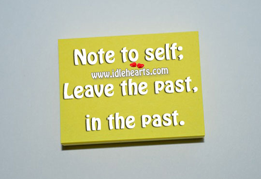 Note To Self; Leave The Past, In The Past.