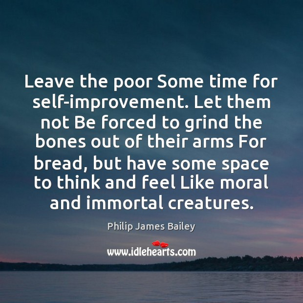 Leave the poor Some time for self-improvement. Let them not Be forced Philip James Bailey Picture Quote