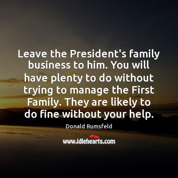 Leave the President's family business to him. You will have plenty to Image