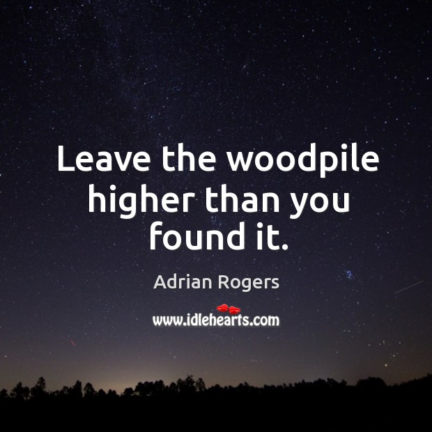 Image, Leave the woodpile higher than you found it.