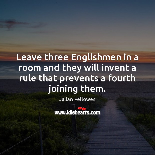 Leave three Englishmen in a room and they will invent a rule Julian Fellowes Picture Quote
