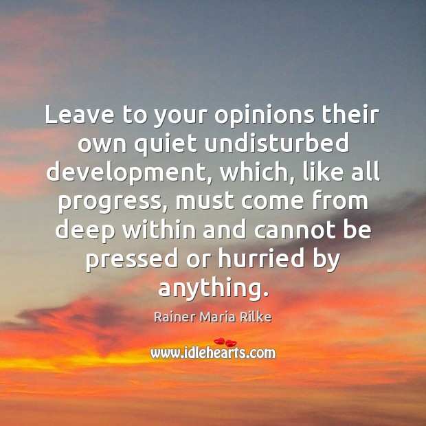 Leave to your opinions their own quiet undisturbed development, which, like all Image